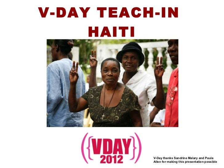 V-DAY TEACH-IN  HAITI V-Day thanks Sandrine Malary and Paula Allen for making this presentation possible