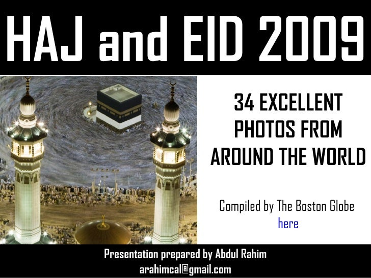 HAJ and EID 2009 Presentation prepared by Abdul Rahim [email_address] 34 EXCELLENT PHOTOS FROM AROUND THE WORLD Compiled b...
