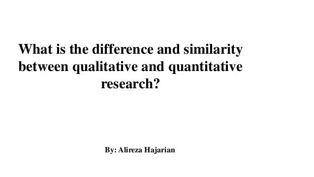 What is the difference and similarity between qualitative and quantitative research? By: Alireza Hajarian