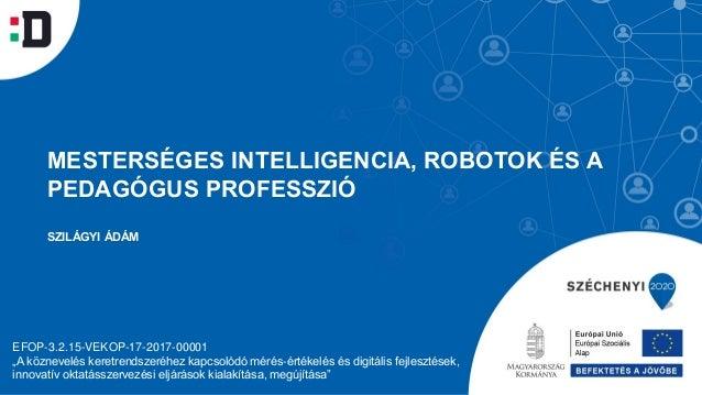 """MESTERSÉGES INTELLIGENCIA, ROBOTOK ÉS A PEDAGÓGUS PROFESSZIÓ SZILÁGYI ÁDÁM EFOP-3.2.15-VEKOP-17-2017-00001 """"A köznevelés k..."""