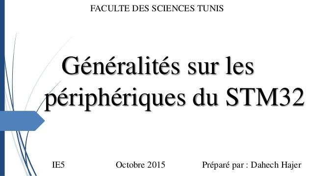Généralités sur les périphériques du STM32 FACULTE DES SCIENCES TUNIS Octobre 2015 Préparé par : Dahech HajerIE5