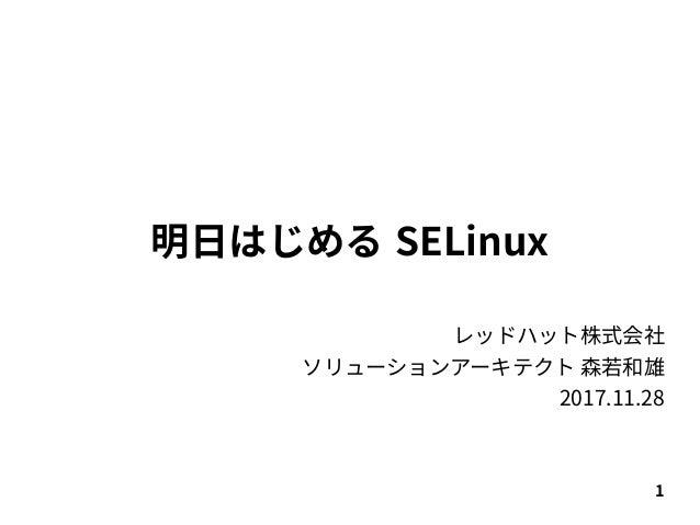 1 明日はじめる SELinux レッドハット株式会社 ソリューションアーキテクト 森若和雄 2017.11.28