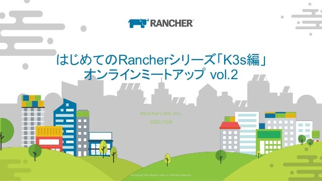 © Copyright 2020 Rancher Labs, Inc. All Rights Reserved. 22© Copyright 2020 Rancher Labs, Inc. All Rights Reserved. はじめてのR...