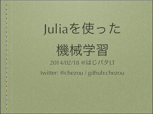 Juliaを使った 機械学習 2014/02/18 @はじパタLT twitter: @chezou / github:chezou