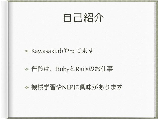 自己紹介 Kawasaki.rbやってます 普段は、RubyとRailsのお仕事 機械学習やNLPに興味があります