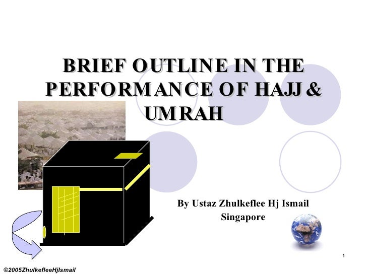 BRIEF OUTLINE IN THE PERFORMANCE OF HAJJ & UMRAH By Ustaz Zhulkeflee Hj Ismail Singapore ©2005ZhulkefleeHjIsmail