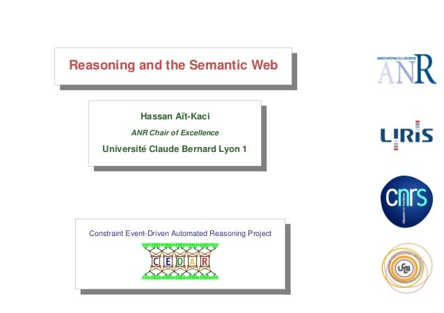 Reasoning and the Semantic Web  Hassan A¨t-Kaci ı ANR Chair of Excellence  ´ Universite Claude Bernard Lyon 1  Constraint ...