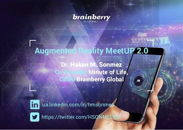 Augmented Reality MeetUP 2.0 Dr. Hakan M. Sonmez Co-Founder Minute of Life, CBDO Brainberry Global ua.linkedin.com/in/hmso...