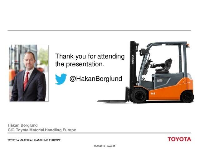 Thank you for attending the presentation.  @HakanBorglund  Håkan Borglund CIO Toyota Material Handling Europe TOYOTA MATER...