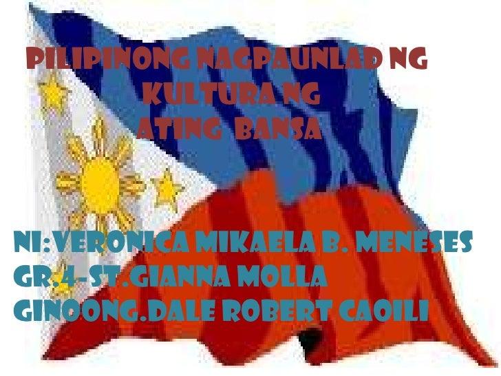 PILIPINONG NAGPAUNLAD NG kulturang                   ATING  BANSA NI:VERONICA MIKAELA B. MENESES GR.4-ST.GIANNA MOLLA gino...