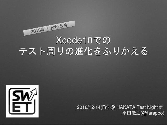 Xcode10での テスト周りの進化をふりかえる 2018/12/14(Fri) @ HAKATA Test Night #1 平田敏之(@tarappo)