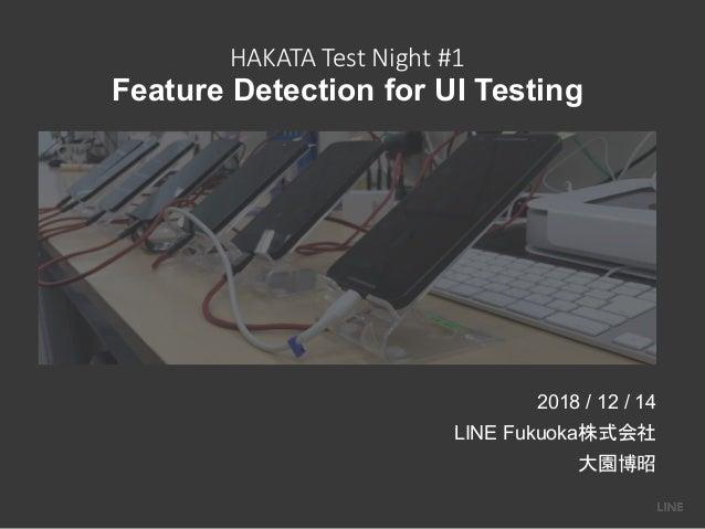 HAKATA Test Night #1 Feature Detection for UI Testing 2018 / 12 / 14 LINE Fukuoka