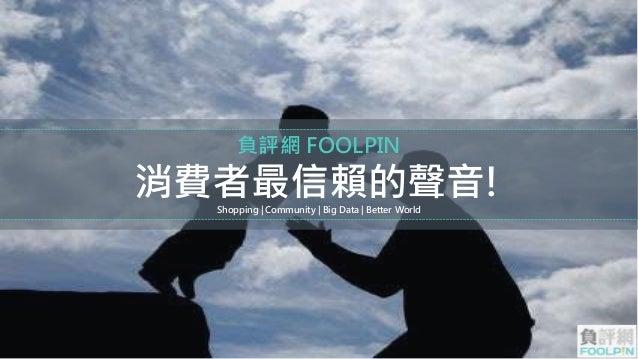 負評網FOOLPIN  消費者最信賴的聲音!  Shopping | Community | Big Data | Better World
