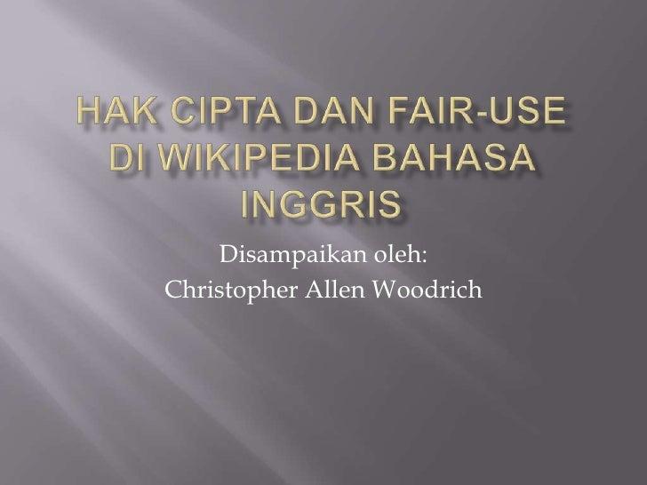 HakCiptadan Fair-Usedi Wikipedia BahasaInggris<br />Disampaikanoleh:<br />Christopher Allen Woodrich<br />