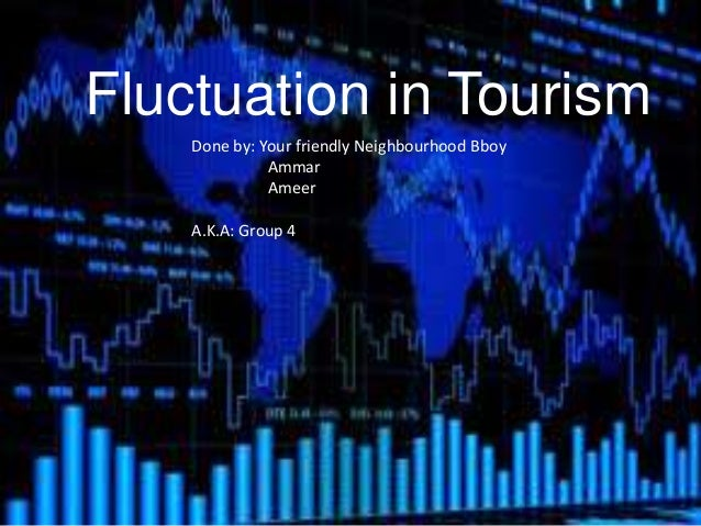 Fluctuation in Tourism Done by: Your friendly Neighbourhood Bboy Ammar Ameer A.K.A: Group 4