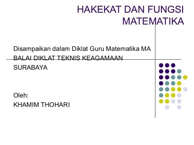 HAKEKAT DAN FUNGSI                          MATEMATIKADisampaikan dalam Diklat Guru Matematika MABALAI DIKLAT TEKNIS KEAGA...