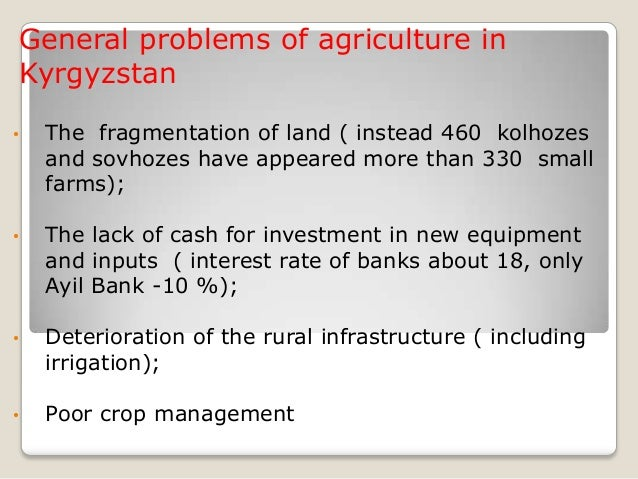 General problems of agriculture in Kyrgyzstan • The fragmentation of land ( instead 460 kolhozes and sovhozes have appeare...
