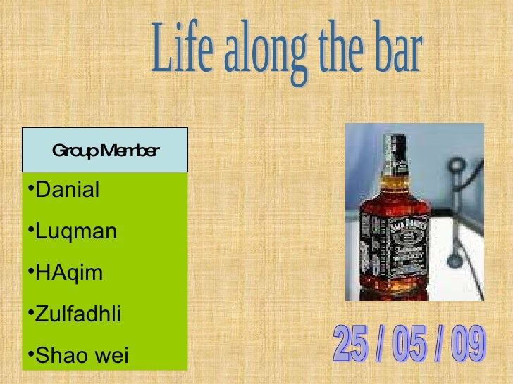 Life along the bar <ul><li>Danial </li></ul><ul><li>Luqman </li></ul><ul><li>HAqim </li></ul><ul><li>Zulfadhli </li></ul><...