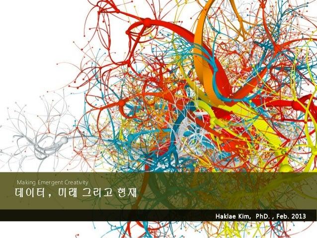 Making Emergent Creativity데이터 , 미래 그리고 현재                             Haklae Kim, PhD. , Feb. 2013