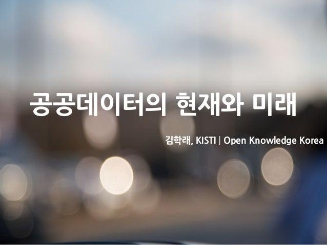 공공데이터의 현재와 미래 김학래, KISTI | Open Knowledge Korea