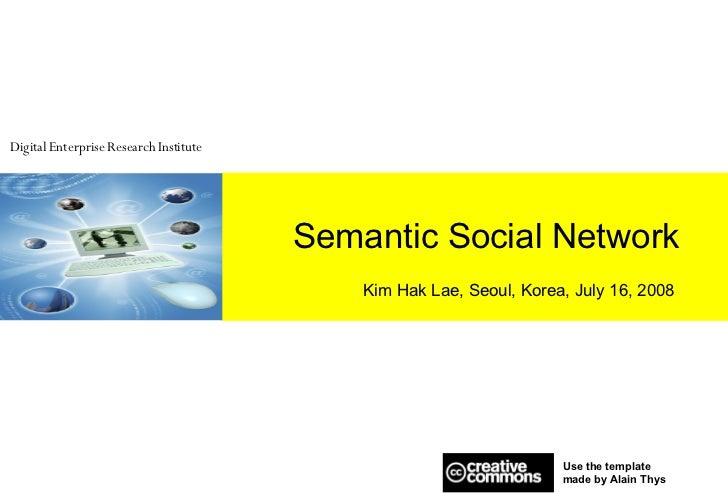 Semantic Social Network Kim Hak Lae, Seoul, Korea, July 16, 2008 Use the template  made by Alain Thys