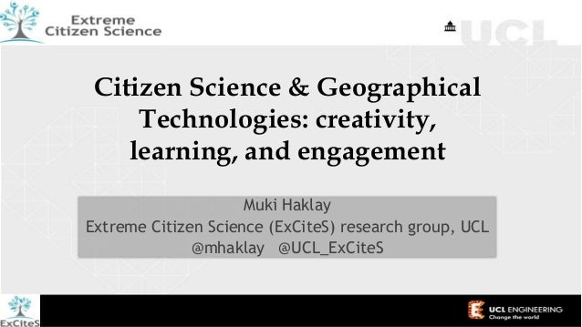 Citizen Science & Geographical Technologies: creativity, learning, and engagement Muki Haklay Extreme Citizen Science (ExC...