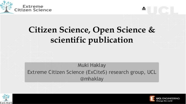 Citizen Science, Open Science & scientific publication Muki Haklay Extreme Citizen Science (ExCiteS) research group, UCL @...