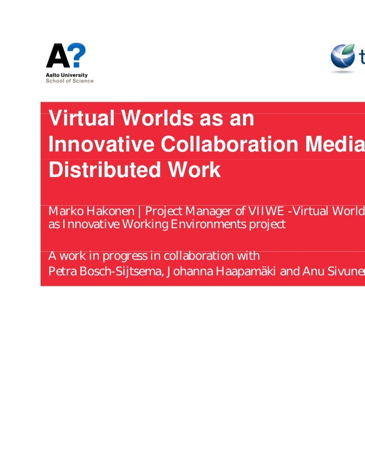 Virtual W ldVi t l Worlds as anInnovative Collaboration Media forDistributed WorkMarko Hakonen   Project Manager of VIIWE ...