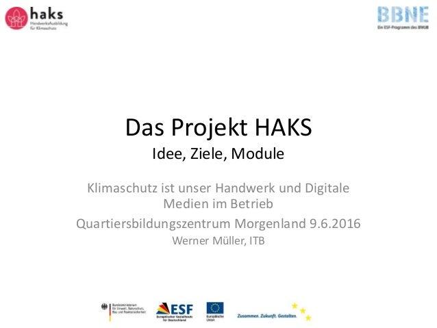 Das Projekt HAKS Idee, Ziele, Module Klimaschutz ist unser Handwerk und Digitale Medien im Betrieb Quartiersbildungszentru...