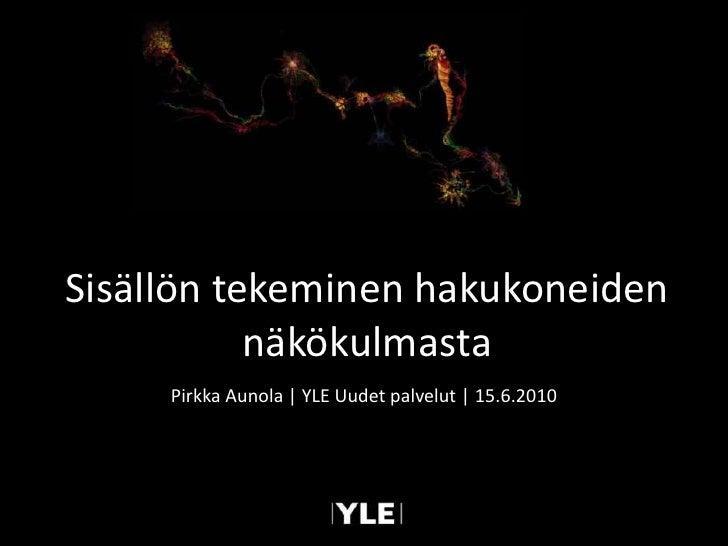 Sisällön tekeminen hakukoneiden näkökulmasta<br />Pirkka Aunola | YLE Uudet palvelut | 15.6.2010<br />