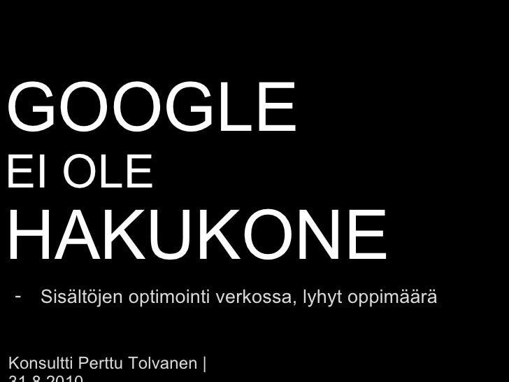 GOOGLE  EI OLE  HAKUKONE Konsultti Perttu Tolvanen | 31.8.2010 <ul><li>Sisältöjen optimointi verkossa, lyhyt oppimäärä </l...