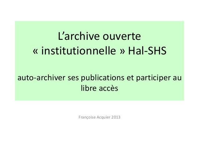 L'archive ouverte « institutionnelle » Hal-SHS auto-archiver ses publications et participer au libre accès Françoise Acqui...
