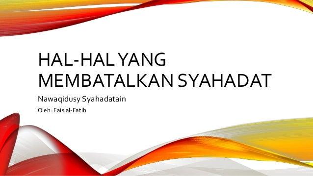 HAL-HALYANG MEMBATALKAN SYAHADAT Nawaqidusy Syahadatain Oleh: Fais al-Fatih