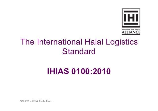 The International Halal Logistics           Standard                    IHIAS 0100:2010GBI 795 – UiTM Shah Alam