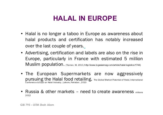 HALAL IN EUROPE• Halal is no longer a taboo in Europe as awareness about   halal products and certification has notably i...
