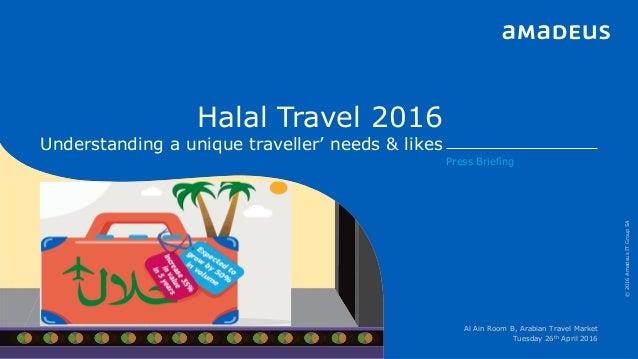 Halal Travel 2016 Understanding a unique traveller' needs & likes ©2016AmadeusITGroupSA Press Briefing Al Ain Room B, Arab...
