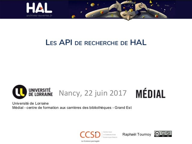 LES API DE RECHERCHE DE HAL Nancy, 22 juin 2017 Université de Lorraine Médial - centre de formation aux carrières des bibl...