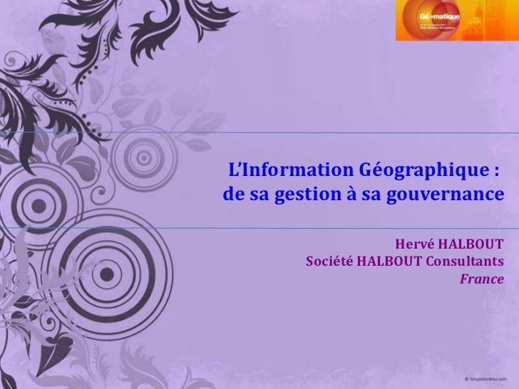 L'Information Géographique :de sa gestion à sa gouvernance                    Hervé HALBOUT        Société HALBOUT Consult...
