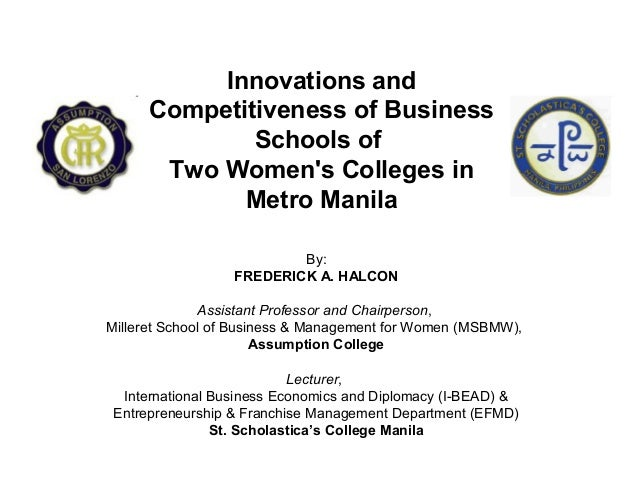 Innovations and Competitiveness of Business Schools of Two Women's Colleges in Metro Manila By: FREDERICK A. HALCON Assist...