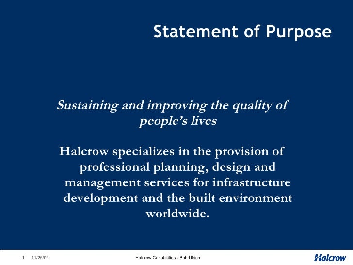 Statement of Purpose <ul><li>Sustaining and improving the quality of people's lives </li></ul><ul><li>Halcrow specializes ...