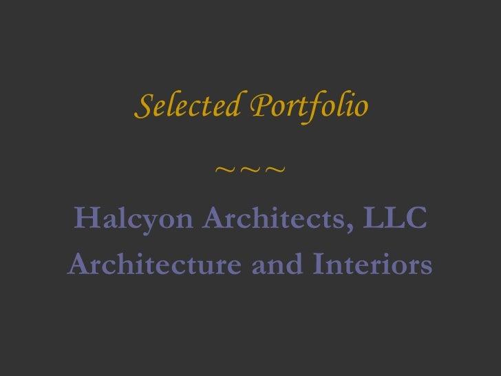 Selected Portfolio <ul><li>~~~ </li></ul><ul><li>Halcyon Architects, LLC </li></ul><ul><li>Architecture and Interiors </li...