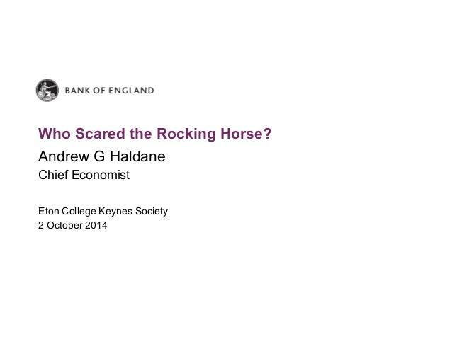 Who Scared the Rocking Horse?  Andrew G Haldane  Chief Economist  Eton College Keynes Society  2 October 2014