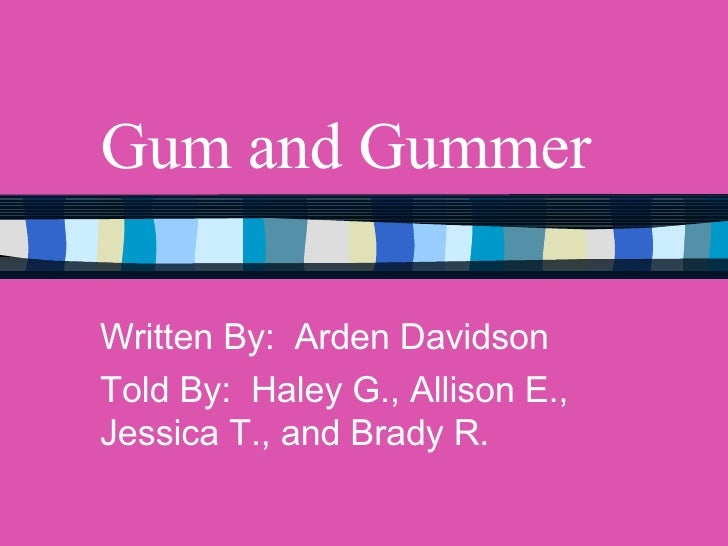 Gum and Gummer Written By:  Arden Davidson Told By:  Haley G., Allison E., Jessica T., and Brady R.
