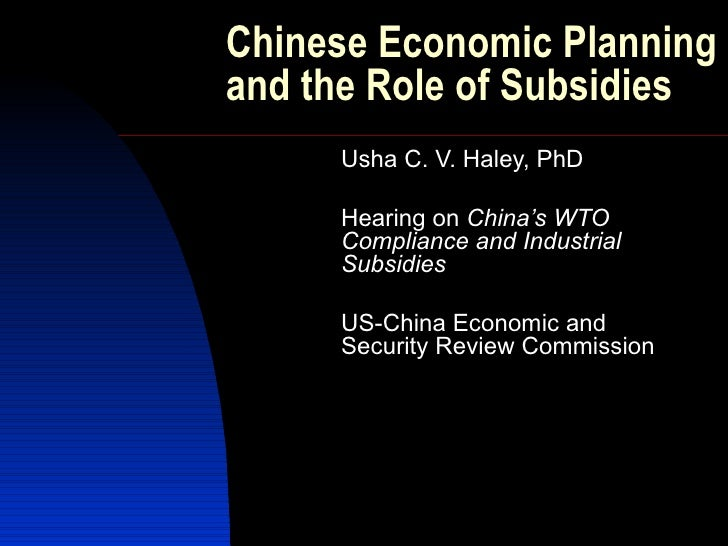 Chinese Economic Planning and the Role of Subsidies      Usha C. V. Haley, PhD       Hearing on China's WTO      Complianc...
