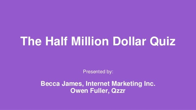 The Half Million Dollar Quiz Presented by: Becca James, Internet Marketing Inc. Owen Fuller, Qzzr