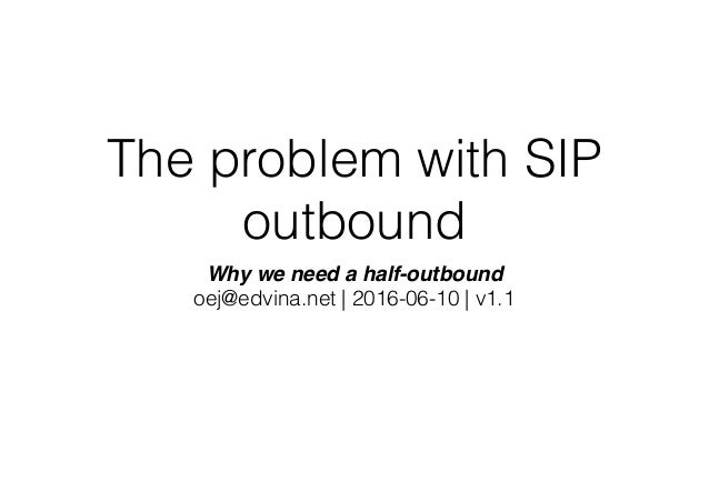 The problem with SIP outbound Why we need a half-outbound oej@edvina.net | 2016-06-10 | v1.1