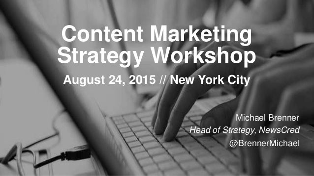 Content Marketing Strategy Workshop August 24, 2015 // New York City Michael Brenner Head of Strategy, NewsCred @BrennerMi...