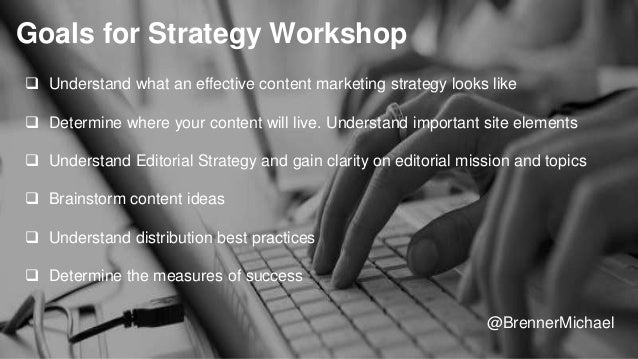 Goals for Strategy Workshop  Understand what an effective content marketing strategy looks like  Determine where your co...