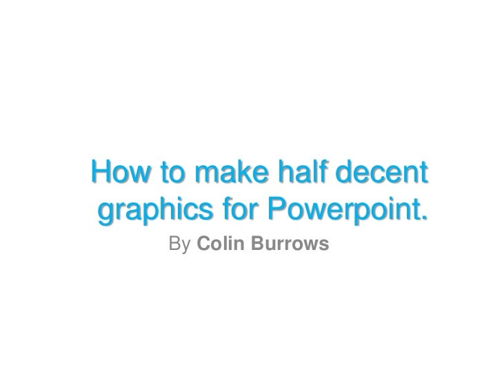 How to make half decentgraphics for Powerpoint.     By Colin Burrows