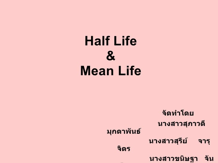 Half Life & Mean Life จัดทำโดย นางสาวสุภาวดี  มุกดาพันธ์ นางสาวสุรีย์  จารุจิตร นางสาวขนิษฐา  จันทโสม
